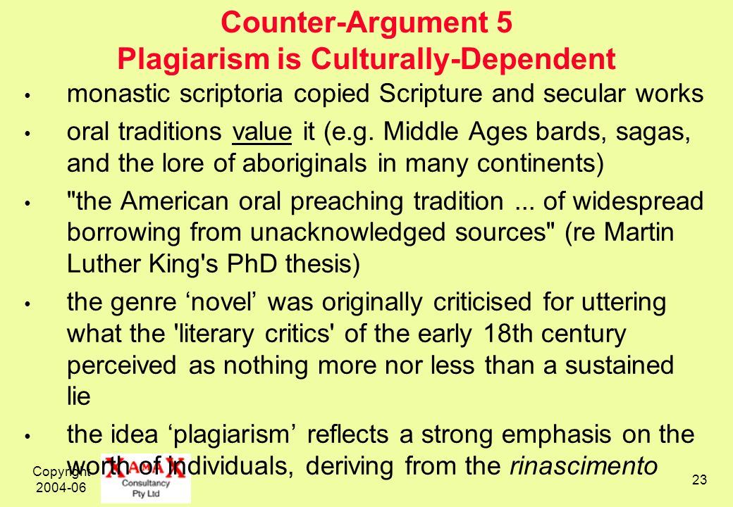 Copyright 2004-06 23 Counter-Argument 5 Plagiarism is Culturally-Dependent monastic scriptoria copied Scripture and secular works oral traditions value it (e.g.