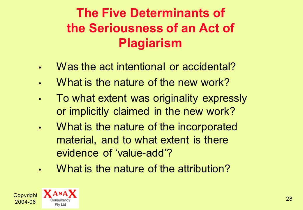 Copyright 2004-06 28 The Five Determinants of the Seriousness of an Act of Plagiarism Was the act intentional or accidental.
