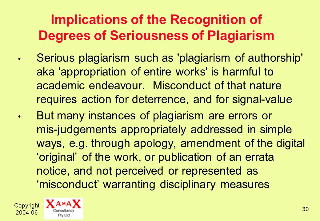 Copyright 2004-06 30 Implications of the Recognition of Degrees of Seriousness of Plagiarism Serious plagiarism such as plagiarism of authorship aka appropriation of entire works is harmful to academic endeavour.