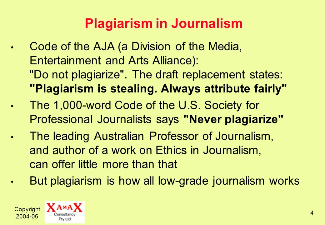 Copyright 2004-06 4 Plagiarism in Journalism Code of the AJA (a Division of the Media, Entertainment and Arts Alliance): Do not plagiarize .