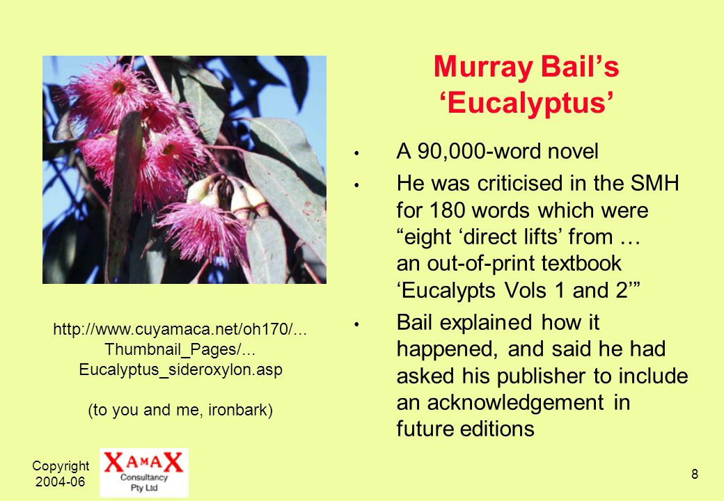 Copyright 2004-06 8 Murray Bails Eucalyptus A 90,000-word novel He was criticised in the SMH for 180 words which were eight direct lifts from … an out-of-print textbook Eucalypts Vols 1 and 2 Bail explained how it happened, and said he had asked his publisher to include an acknowledgement in future editions http://www.cuyamaca.net/oh170/...