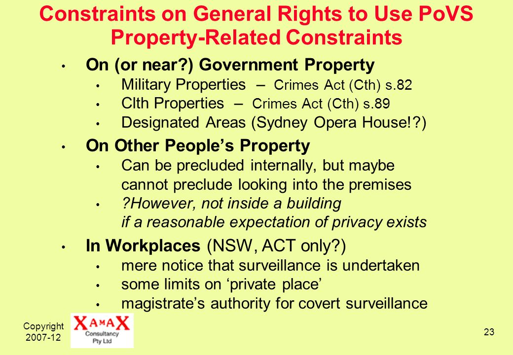 Copyright Constraints on General Rights to Use PoVS Property-Related Constraints On (or near ) Government Property Military Properties – Crimes Act (Cth) s.82 Clth Properties – Crimes Act (Cth) s.89 Designated Areas (Sydney Opera House! ) On Other Peoples Property Can be precluded internally, but maybe cannot preclude looking into the premises However, not inside a building if a reasonable expectation of privacy exists In Workplaces (NSW, ACT only ) mere notice that surveillance is undertaken some limits on private place magistrates authority for covert surveillance
