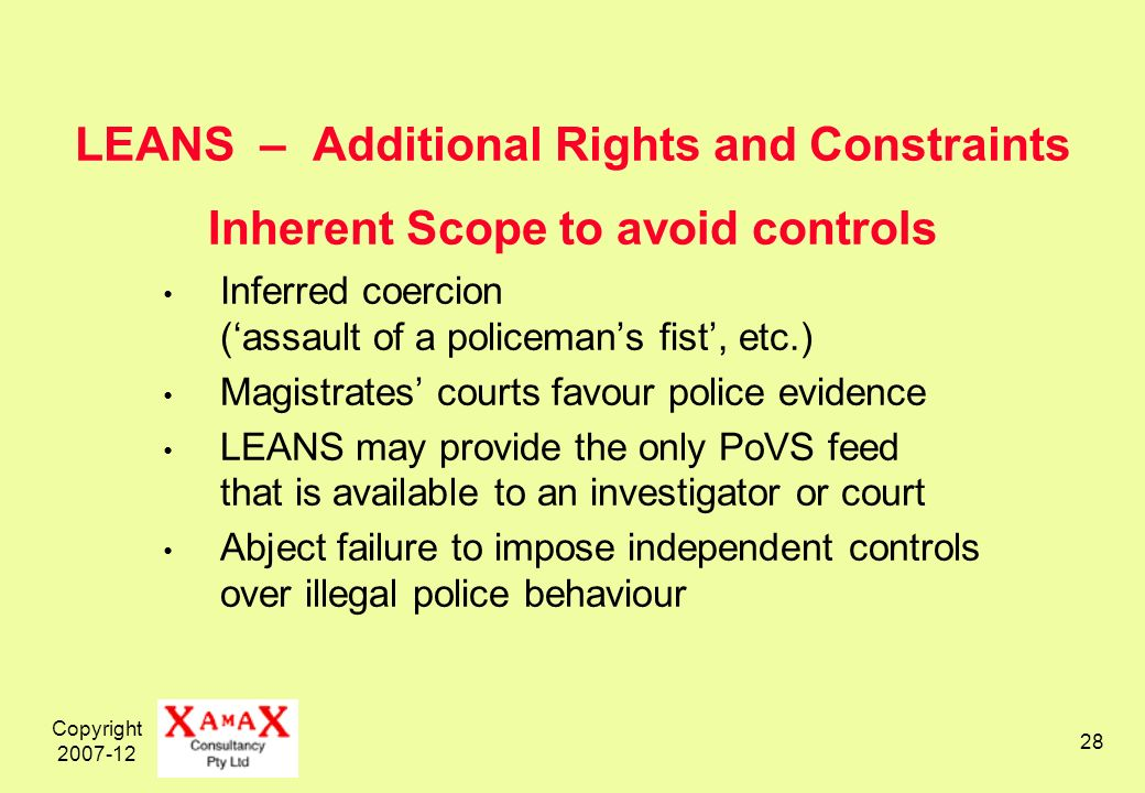 Copyright LEANS – Additional Rights and Constraints Inherent Scope to avoid controls Inferred coercion (assault of a policemans fist, etc.) Magistrates courts favour police evidence LEANS may provide the only PoVS feed that is available to an investigator or court Abject failure to impose independent controls over illegal police behaviour
