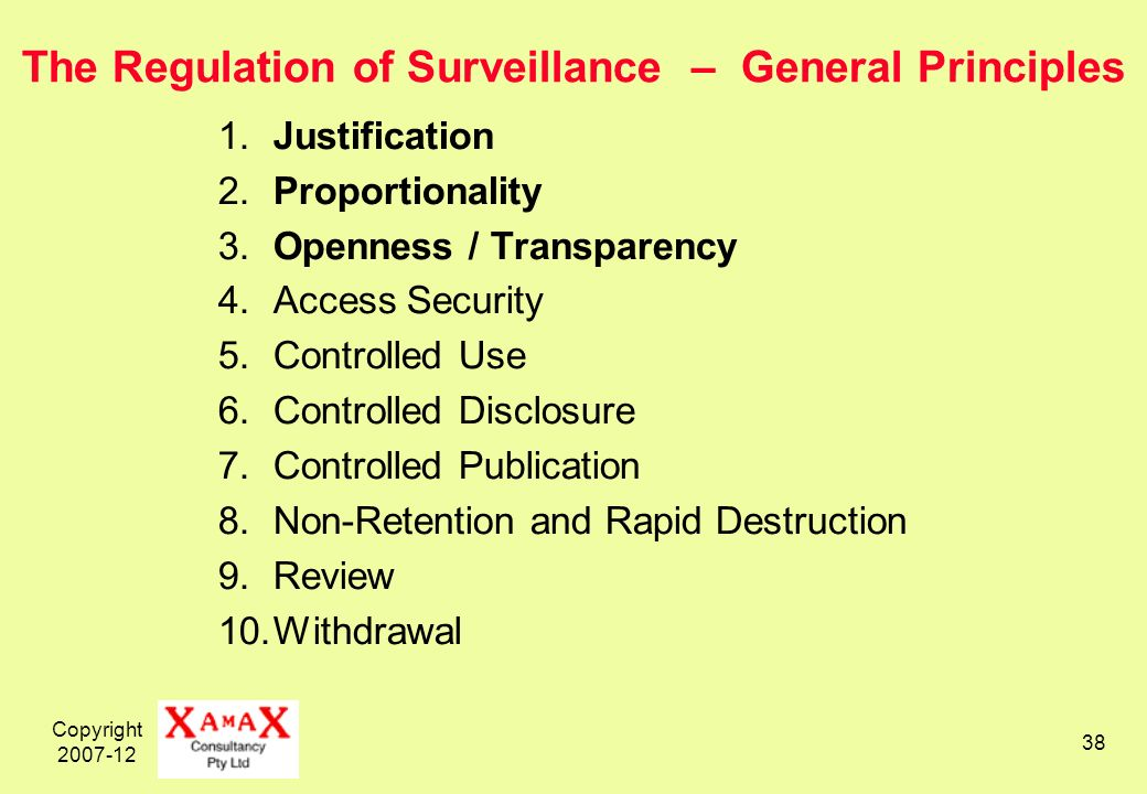 Copyright The Regulation of Surveillance – General Principles 1.Justification 2.Proportionality 3.Openness / Transparency 4.Access Security 5.Controlled Use 6.Controlled Disclosure 7.Controlled Publication 8.Non-Retention and Rapid Destruction 9.Review 10.Withdrawal