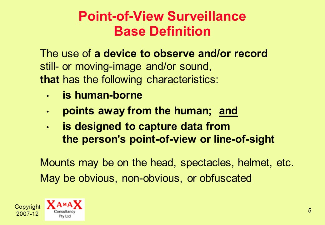 Copyright Point-of-View Surveillance Base Definition The use of a device to observe and/or record still- or moving-image and/or sound, that has the following characteristics: is human-borne points away from the human; and is designed to capture data from the person s point-of-view or line-of-sight Mounts may be on the head, spectacles, helmet, etc.