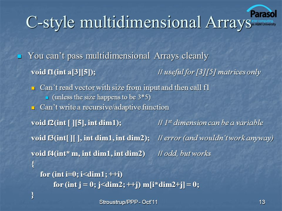 C-style multidimensional Arrays You cant pass multidimensional Arrays cleanly You cant pass multidimensional Arrays cleanly void f1(int a[3][5]);// useful for [3][5] matrices only Cant read vector with size from input and then call f1 Cant read vector with size from input and then call f1 (unless the size happens to be 3*5) (unless the size happens to be 3*5) Cant write a recursive/adaptive function Cant write a recursive/adaptive function void f2(int [ ][5], int dim1);// 1 st dimension can be a variable void f3(int[ ][ ], int dim1, int dim2); // error (and wouldnt work anyway) void f4(int* m, int dim1, int dim2)// odd, but works { for (int i=0; i<dim1; ++i) for (int j = 0; j<dim2; ++j) m[i*dim2+j] = 0; for (int j = 0; j<dim2; ++j) m[i*dim2+j] = 0;} 13Stroustrup/PPP - Oct 11