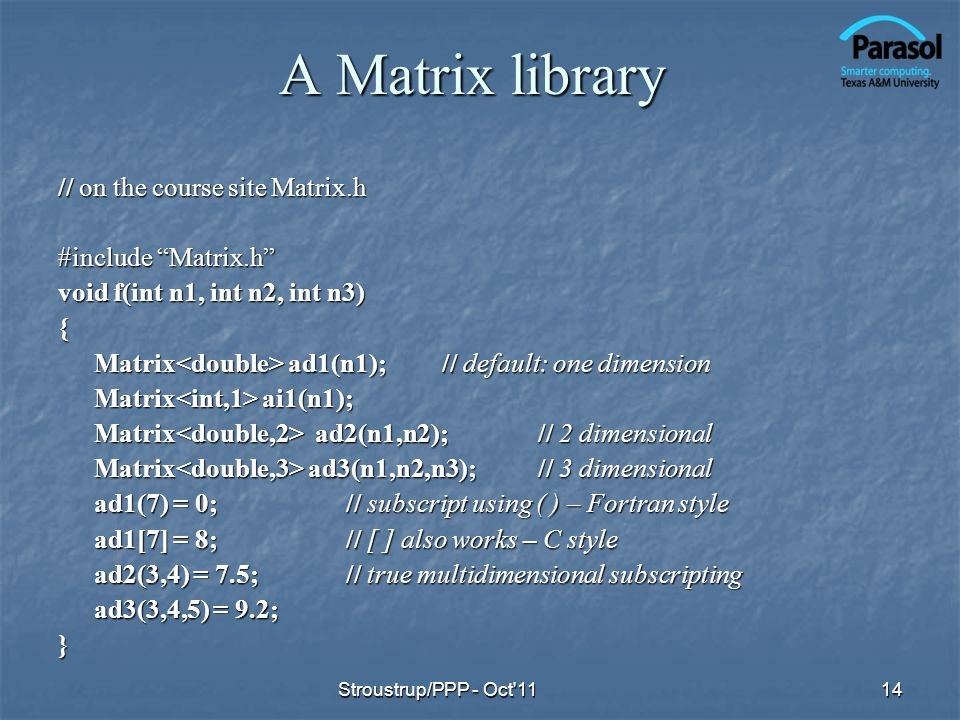 A Matrix library // on the course site Matrix.h #include Matrix.h void f(int n1, int n2, int n3) { Matrix ad1(n1);// default: one dimension Matrix ai1(n1); Matrix ad2(n1,n2);// 2 dimensional Matrix ad3(n1,n2,n3);// 3 dimensional ad1(7) = 0;// subscript using ( ) – Fortran style ad1[7] = 8;// [ ] also works – C style ad2(3,4) = 7.5;// true multidimensional subscripting ad3(3,4,5) = 9.2; } 14Stroustrup/PPP - Oct 11