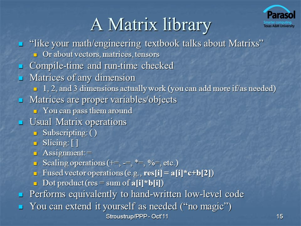 A Matrix library like your math/engineering textbook talks about Matrixs like your math/engineering textbook talks about Matrixs Or about vectors, matrices, tensors Or about vectors, matrices, tensors Compile-time and run-time checked Compile-time and run-time checked Matrices of any dimension Matrices of any dimension 1, 2, and 3 dimensions actually work (you can add more if/as needed) 1, 2, and 3 dimensions actually work (you can add more if/as needed) Matrices are proper variables/objects Matrices are proper variables/objects You can pass them around You can pass them around Usual Matrix operations Usual Matrix operations Subscripting: ( ) Subscripting: ( ) Slicing: [ ] Slicing: [ ] Assignment: = Assignment: = Scaling operations (+=, -=, *=, %=, etc.) Scaling operations (+=, -=, *=, %=, etc.) Fused vector operations (e.g., res[i] = a[i]*c+b[2]) Fused vector operations (e.g., res[i] = a[i]*c+b[2]) Dot product (res = sum of a[i]*b[i]) Dot product (res = sum of a[i]*b[i]) Performs equivalently to hand-written low-level code Performs equivalently to hand-written low-level code You can extend it yourself as needed (no magic) You can extend it yourself as needed (no magic) 15Stroustrup/PPP - Oct 11