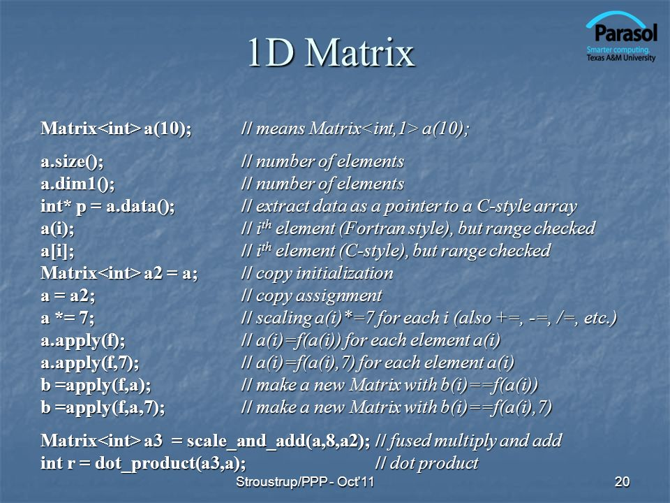 1D Matrix Matrix a(10);// means Matrix a(10); a.size();// number of elements a.dim1();// number of elements int* p = a.data();// extract data as a pointer to a C-style array a(i);// i th element (Fortran style), but range checked a[i];// i th element (C-style), but range checked Matrix a2 = a;// copy initialization a = a2;// copy assignment a *= 7;// scaling a(i)*=7 for each i (also +=, -=, /=, etc.) a.apply(f);// a(i)=f(a(i)) for each element a(i) a.apply(f,7); // a(i)=f(a(i),7) for each element a(i) b =apply(f,a);// make a new Matrix with b(i)==f(a(i)) b =apply(f,a,7);// make a new Matrix with b(i)==f(a(i),7) Matrix a3 = scale_and_add(a,8,a2);// fused multiply and add int r = dot_product(a3,a);// dot product 20Stroustrup/PPP - Oct 11