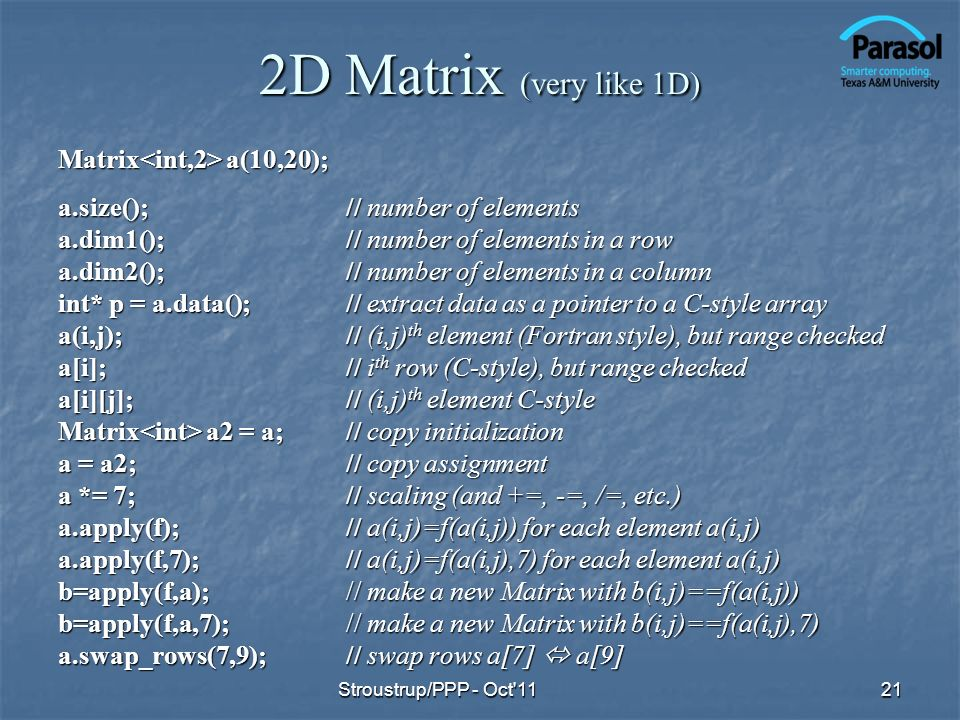 2D Matrix (very like 1D) Matrix a(10,20); a.size();// number of elements a.dim1();// number of elements in a row a.dim2();// number of elements in a column int* p = a.data();// extract data as a pointer to a C-style array a(i,j);// (i,j) th element (Fortran style), but range checked a[i];// i th row (C-style), but range checked a[i][j];// (i,j) th element C-style Matrix a2 = a;// copy initialization a = a2;// copy assignment a *= 7;// scaling (and +=, -=, /=, etc.) a.apply(f);// a(i,j)=f(a(i,j)) for each element a(i,j) a.apply(f,7); // a(i,j)=f(a(i,j),7) for each element a(i,j) b=apply(f,a);// make a new Matrix with b(i,j)==f(a(i,j)) b=apply(f,a,7);// make a new Matrix with b(i,j)==f(a(i,j),7) a.swap_rows(7,9);// swap rows a[7] a[9] 21Stroustrup/PPP - Oct 11