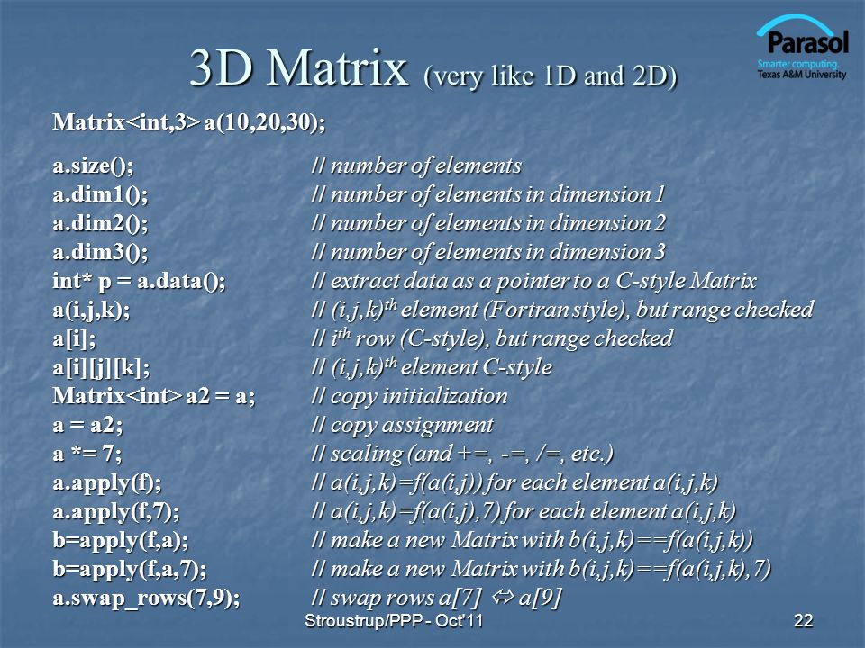 3D Matrix (very like 1D and 2D) Matrix a(10,20,30); a.size();// number of elements a.dim1();// number of elements in dimension 1 a.dim2();// number of elements in dimension 2 a.dim3();// number of elements in dimension 3 int* p = a.data();// extract data as a pointer to a C-style Matrix a(i,j,k);// (i,j,k) th element (Fortran style), but range checked a[i];// i th row (C-style), but range checked a[i][j][k];// (i,j,k) th element C-style Matrix a2 = a;// copy initialization a = a2;// copy assignment a *= 7;// scaling (and +=, -=, /=, etc.) a.apply(f);// a(i,j,k)=f(a(i,j)) for each element a(i,j,k) a.apply(f,7); // a(i,j,k)=f(a(i,j),7) for each element a(i,j,k) b=apply(f,a);// make a new Matrix with b(i,j,k)==f(a(i,j,k)) b=apply(f,a,7);// make a new Matrix with b(i,j,k)==f(a(i,j,k),7) a.swap_rows(7,9);// swap rows a[7] a[9] 22Stroustrup/PPP - Oct 11