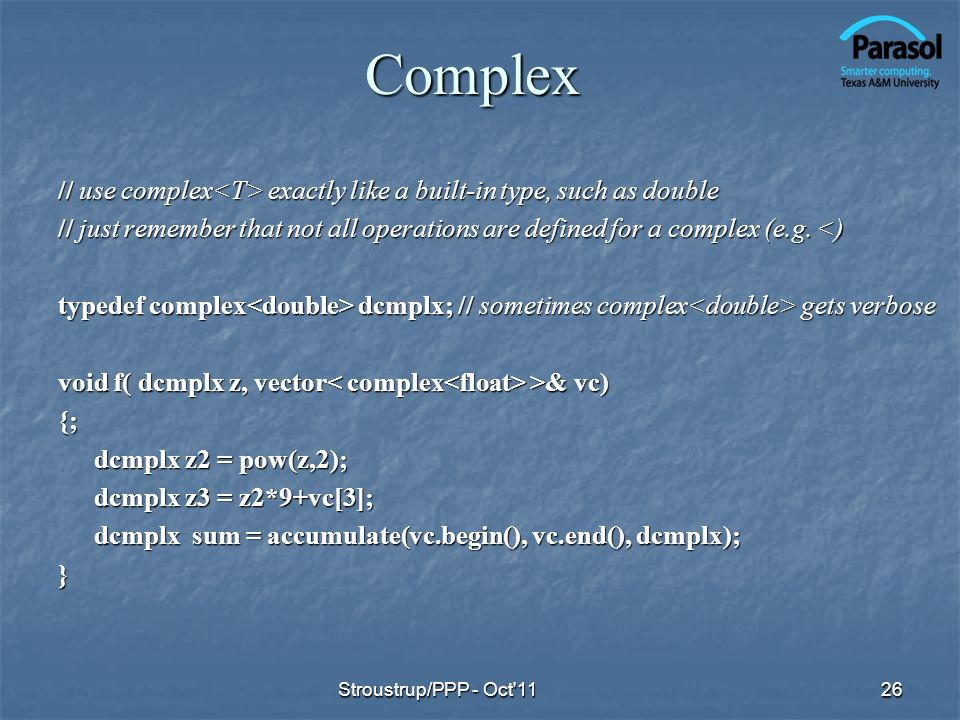 Complex // use complex exactly like a built-in type, such as double // just remember that not all operations are defined for a complex (e.g.