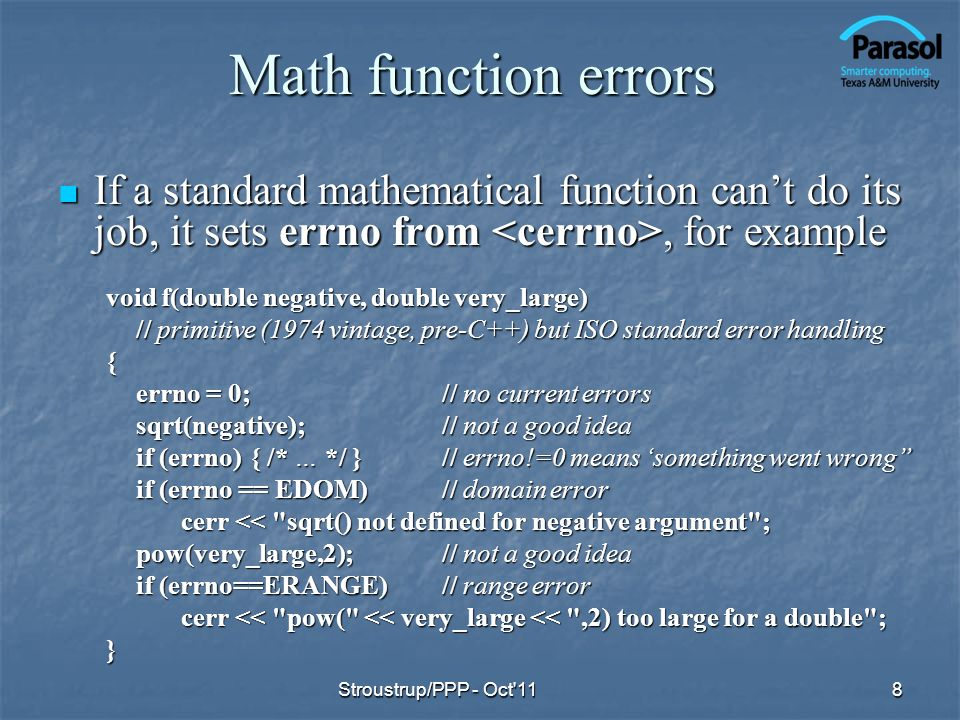 Math function errors If a standard mathematical function cant do its job, it sets errno from, for example If a standard mathematical function cant do its job, it sets errno from, for example void f(double negative, double very_large) // primitive (1974 vintage, pre-C++) but ISO standard error handling { errno = 0;// no current errors sqrt(negative);// not a good idea if (errno){ /* … */ }// errno!=0 means something went wrong if (errno == EDOM)// domain error cerr << sqrt() not defined for negative argument ; cerr << sqrt() not defined for negative argument ; pow(very_large,2);// not a good idea if (errno==ERANGE)// range error cerr << pow( << very_large << ,2) too large for a double ; cerr << pow( << very_large << ,2) too large for a double ;} 8Stroustrup/PPP - Oct 11