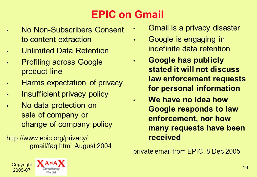 Copyright EPIC on Gmail No Non-Subscribers Consent to content extraction Unlimited Data Retention Profiling across Google product line Harms expectation of privacy Insufficient privacy policy No data protection on sale of company or change of company policy   … gmail/faq.html, August 2004 Gmail is a privacy disaster Google is engaging in indefinite data retention Google has publicly stated it will not discuss law enforcement requests for personal information We have no idea how Google responds to law enforcement, nor how many requests have been received private  from EPIC, 8 Dec 2005