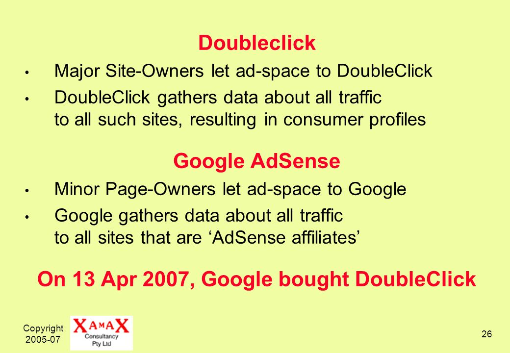 Copyright Doubleclick Major Site-Owners let ad-space to DoubleClick DoubleClick gathers data about all traffic to all such sites, resulting in consumer profiles Google AdSense Minor Page-Owners let ad-space to Google Google gathers data about all traffic to all sites that are AdSense affiliates On 13 Apr 2007, Google bought DoubleClick