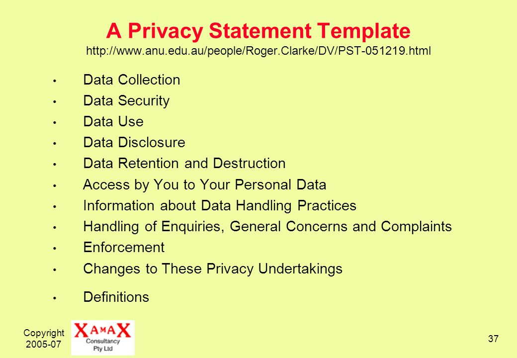 Copyright A Privacy Statement Template   Data Collection Data Security Data Use Data Disclosure Data Retention and Destruction Access by You to Your Personal Data Information about Data Handling Practices Handling of Enquiries, General Concerns and Complaints Enforcement Changes to These Privacy Undertakings Definitions