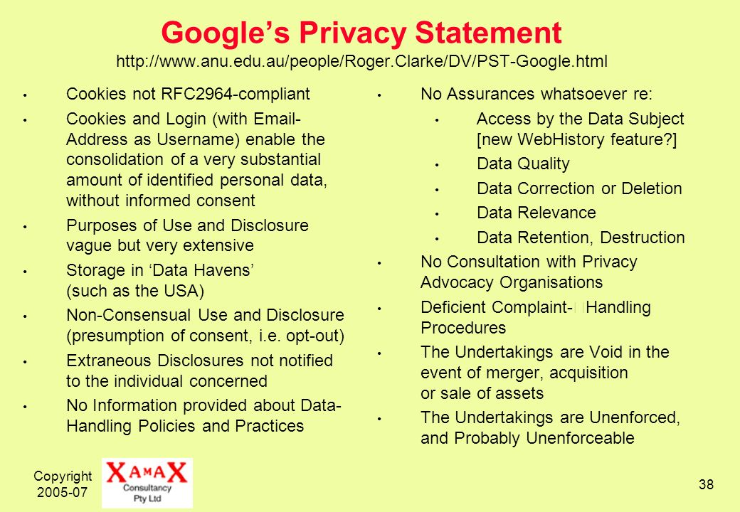 Copyright Googles Privacy Statement   Cookies not RFC2964-compliant Cookies and Login (with  - Address as Username) enable the consolidation of a very substantial amount of identified personal data, without informed consent Purposes of Use and Disclosure vague but very extensive Storage in Data Havens (such as the USA) Non-Consensual Use and Disclosure (presumption of consent, i.e.