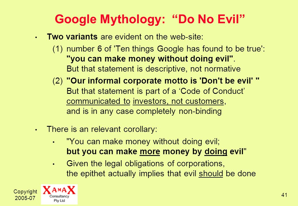 Copyright Google Mythology: Do No Evil Two variants are evident on the web-site: (1)number 6 of Ten things Google has found to be true : you can make money without doing evil .