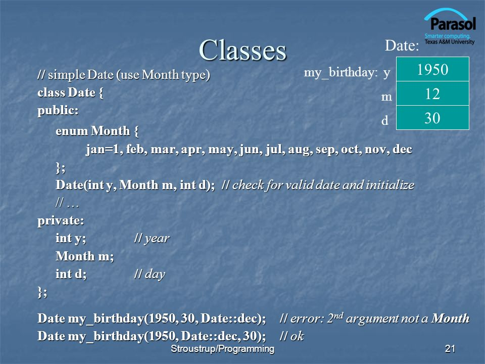 Classes // simple Date (use Month type) class Date { public: enum Month { jan=1, feb, mar, apr, may, jun, jul, aug, sep, oct, nov, dec }; Date(int y, Month m, int d); // check for valid date and initialize // … private: int y;// year Month m; int d;// day }; Date my_birthday(1950, 30, Date::dec);// error: 2 nd argument not a Month Date my_birthday(1950, Date::dec, 30);// ok 21 1950 30 12 Date: my_birthday: y m d Stroustrup/Programming