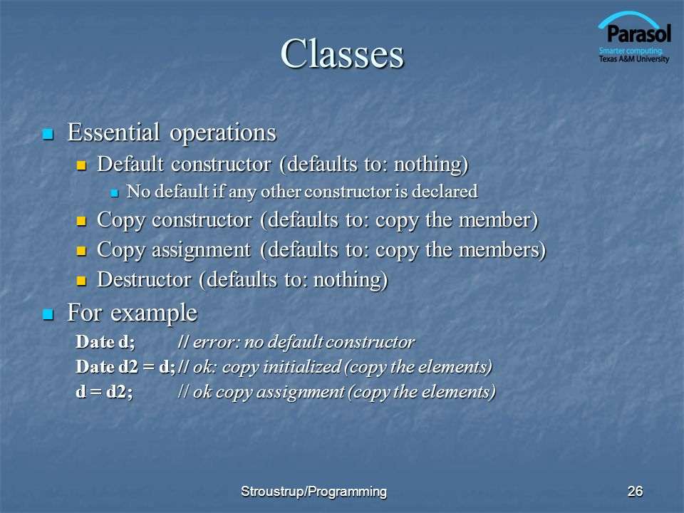 Classes Essential operations Essential operations Default constructor (defaults to: nothing) Default constructor (defaults to: nothing) No default if any other constructor is declared No default if any other constructor is declared Copy constructor (defaults to: copy the member) Copy constructor (defaults to: copy the member) Copy assignment (defaults to: copy the members) Copy assignment (defaults to: copy the members) Destructor (defaults to: nothing) Destructor (defaults to: nothing) For example For example Date d;// error: no default constructor Date d2 = d;// ok: copy initialized (copy the elements) d = d2;// ok copy assignment (copy the elements) 26Stroustrup/Programming