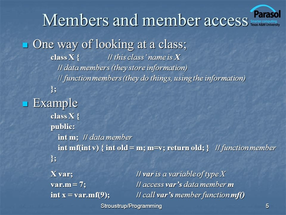 Members and member access One way of looking at a class; One way of looking at a class; class X {// this class name is X // data members (they store information) // function members (they do things, using the information) }; Example Example class X { public: int m; // data member int mf(int v) { int old = m; m=v; return old; } // function member }; X var;// var is a variable of type X var.m = 7;// access vars data member m int x = var.mf(9);// call vars member function mf() 5Stroustrup/Programming