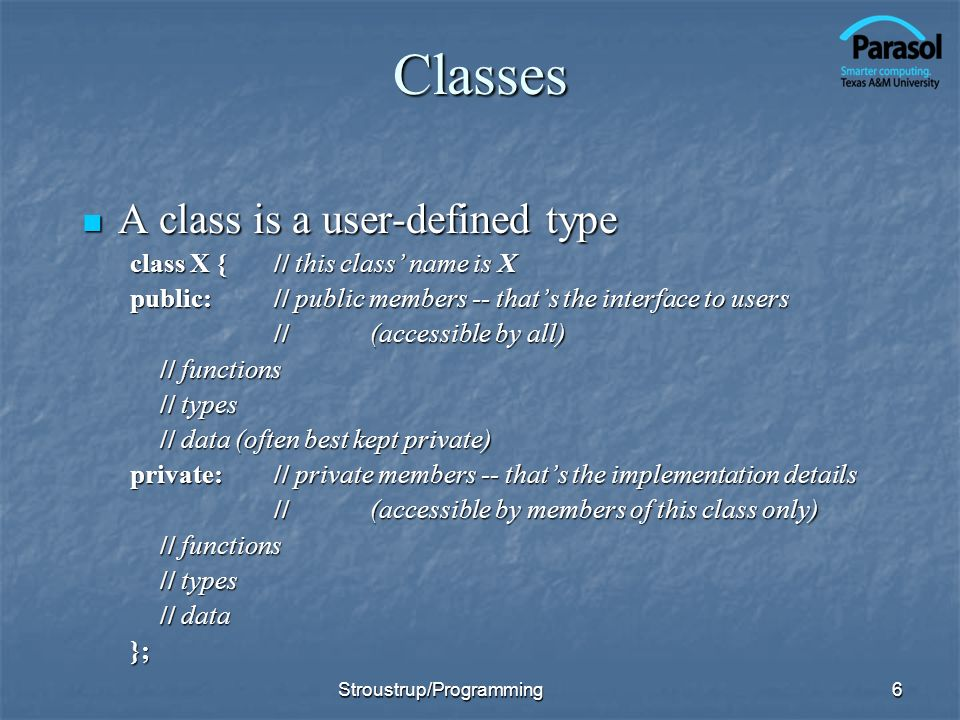 Classes A class is a user-defined type A class is a user-defined type class X {// this class name is X public:// public members -- thats the interface to users //(accessible by all) // functions // types // data (often best kept private) private:// private members -- thats the implementation details // (accessible by members of this class only) // functions // types // data }; 6Stroustrup/Programming