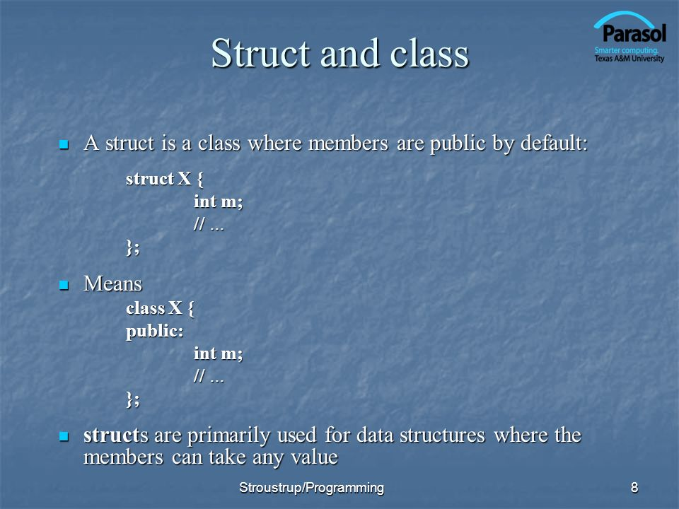 Struct and class A struct is a class where members are public by default: A struct is a class where members are public by default: struct X { int m; // … }; Means Means class X { public: int m; // … }; structs are primarily used for data structures where the members can take any value structs are primarily used for data structures where the members can take any value 8Stroustrup/Programming