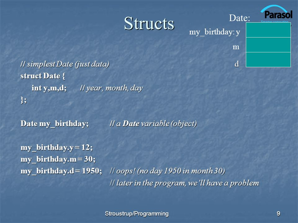 Structs // simplest Date (just data) d struct Date { int y,m,d;// year, month, day }; Date my_birthday;// a Date variable (object) my_birthday.y = 12; my_birthday.m = 30; my_birthday.d = 1950;// oops.