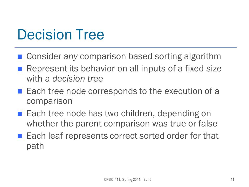 CPSC 411, Spring 2011: Set 211 Decision Tree Consider any comparison based sorting algorithm Represent its behavior on all inputs of a fixed size with a decision tree Each tree node corresponds to the execution of a comparison Each tree node has two children, depending on whether the parent comparison was true or false Each leaf represents correct sorted order for that path