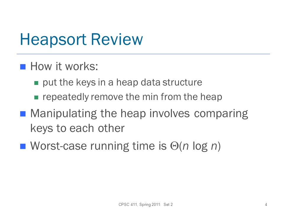 CPSC 411, Spring 2011: Set 24 Heapsort Review How it works: put the keys in a heap data structure repeatedly remove the min from the heap Manipulating the heap involves comparing keys to each other Worst-case running time is (n log n)