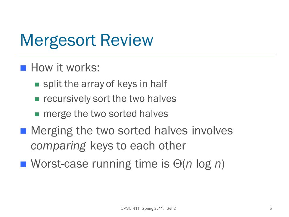 CPSC 411, Spring 2011: Set 26 Mergesort Review How it works: split the array of keys in half recursively sort the two halves merge the two sorted halves Merging the two sorted halves involves comparing keys to each other Worst-case running time is (n log n)