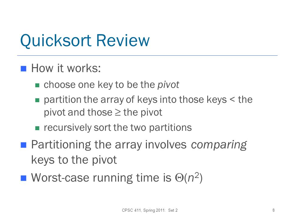 CPSC 411, Spring 2011: Set 28 Quicksort Review How it works: choose one key to be the pivot partition the array of keys into those keys < the pivot and those the pivot recursively sort the two partitions Partitioning the array involves comparing keys to the pivot Worst-case running time is (n 2 )