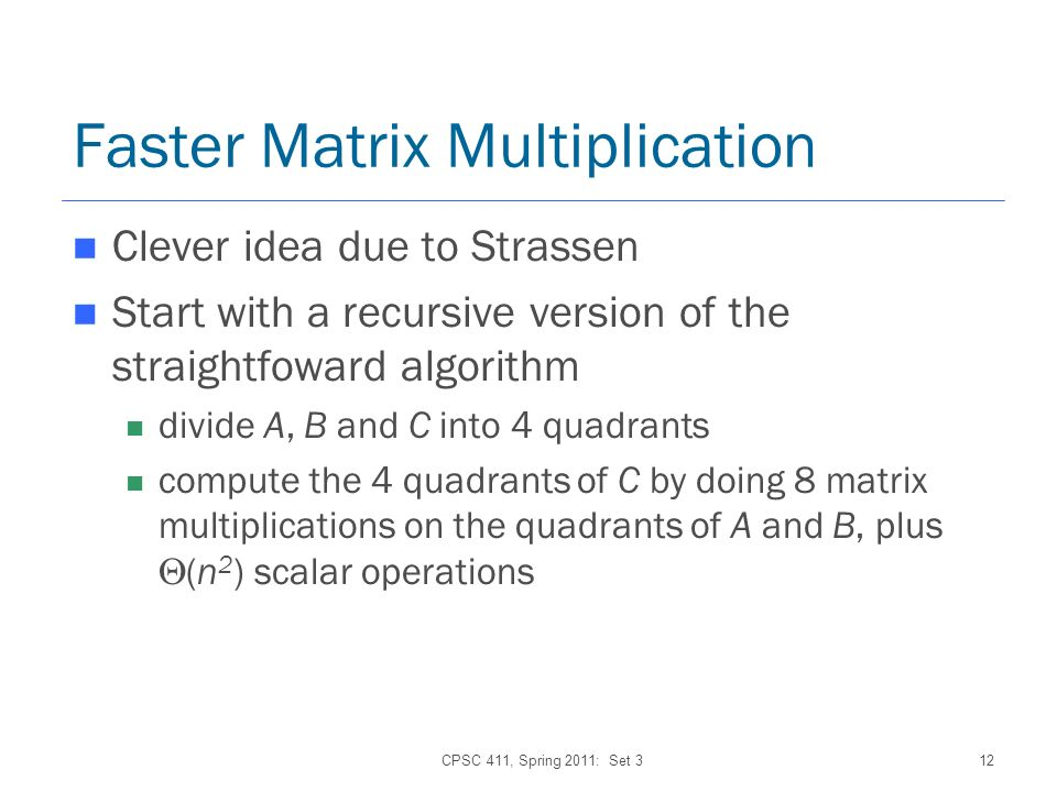 CPSC 411, Spring 2011: Set 312 Faster Matrix Multiplication Clever idea due to Strassen Start with a recursive version of the straightfoward algorithm divide A, B and C into 4 quadrants compute the 4 quadrants of C by doing 8 matrix multiplications on the quadrants of A and B, plus (n 2 ) scalar operations