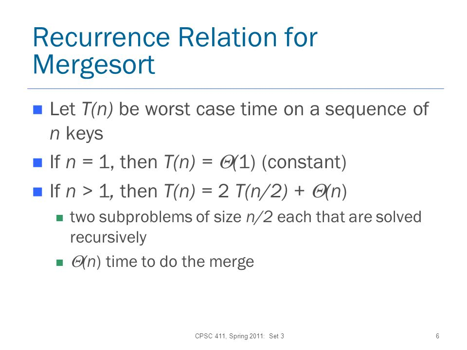 CPSC 411, Spring 2011: Set 36 Recurrence Relation for Mergesort Let T(n) be worst case time on a sequence of n keys If n = 1, then T(n) = (1) (constant) If n > 1, then T(n) = 2 T(n/2) + (n) two subproblems of size n/2 each that are solved recursively (n) time to do the merge