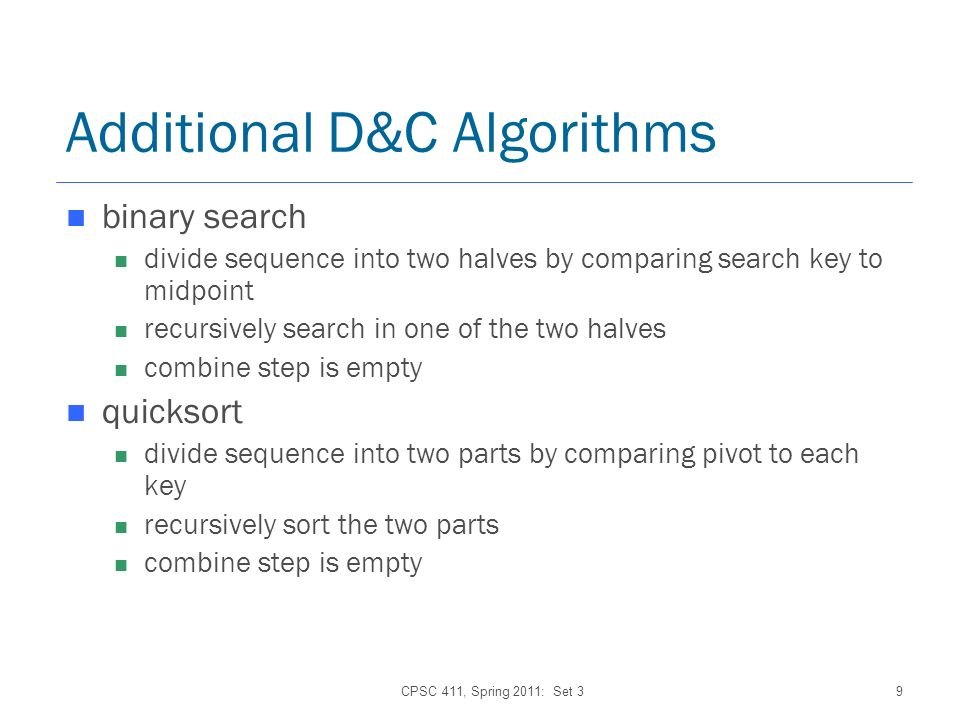 CPSC 411, Spring 2011: Set 39 Additional D&C Algorithms binary search divide sequence into two halves by comparing search key to midpoint recursively search in one of the two halves combine step is empty quicksort divide sequence into two parts by comparing pivot to each key recursively sort the two parts combine step is empty