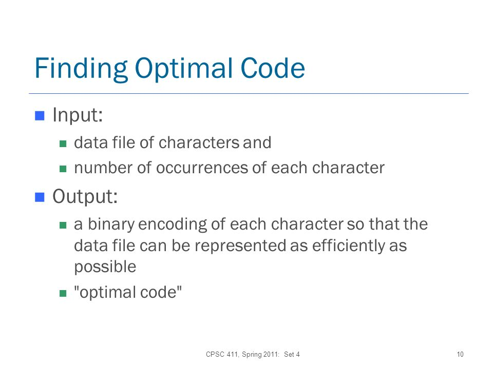 CPSC 411, Spring 2011: Set 410 Finding Optimal Code Input: data file of characters and number of occurrences of each character Output: a binary encoding of each character so that the data file can be represented as efficiently as possible optimal code