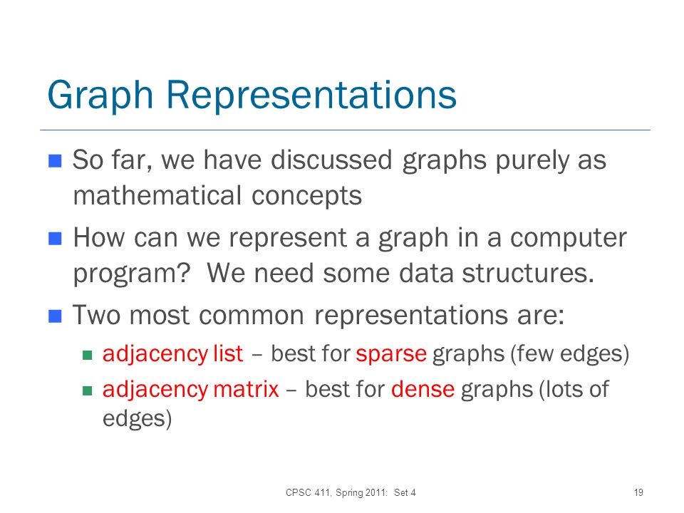 Graph Representations So far, we have discussed graphs purely as mathematical concepts How can we represent a graph in a computer program.