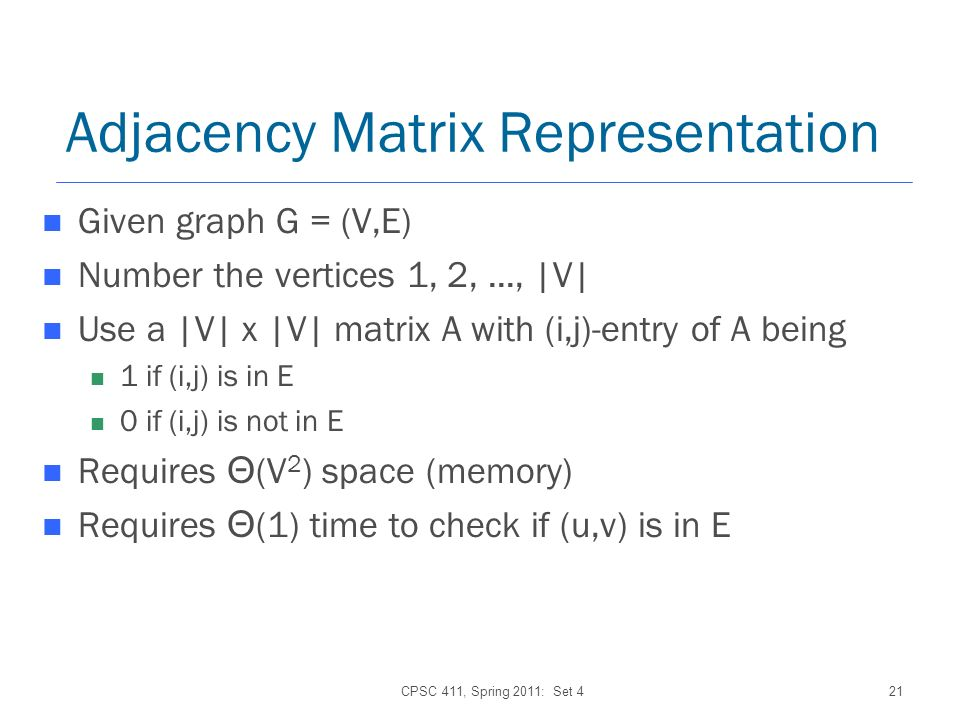 Adjacency Matrix Representation Given graph G = (V,E) Number the vertices 1, 2,..., |V| Use a |V| x |V| matrix A with (i,j)-entry of A being 1 if (i,j) is in E 0 if (i,j) is not in E Requires Θ (V 2 ) space (memory) Requires Θ (1) time to check if (u,v) is in E CPSC 411, Spring 2011: Set 421