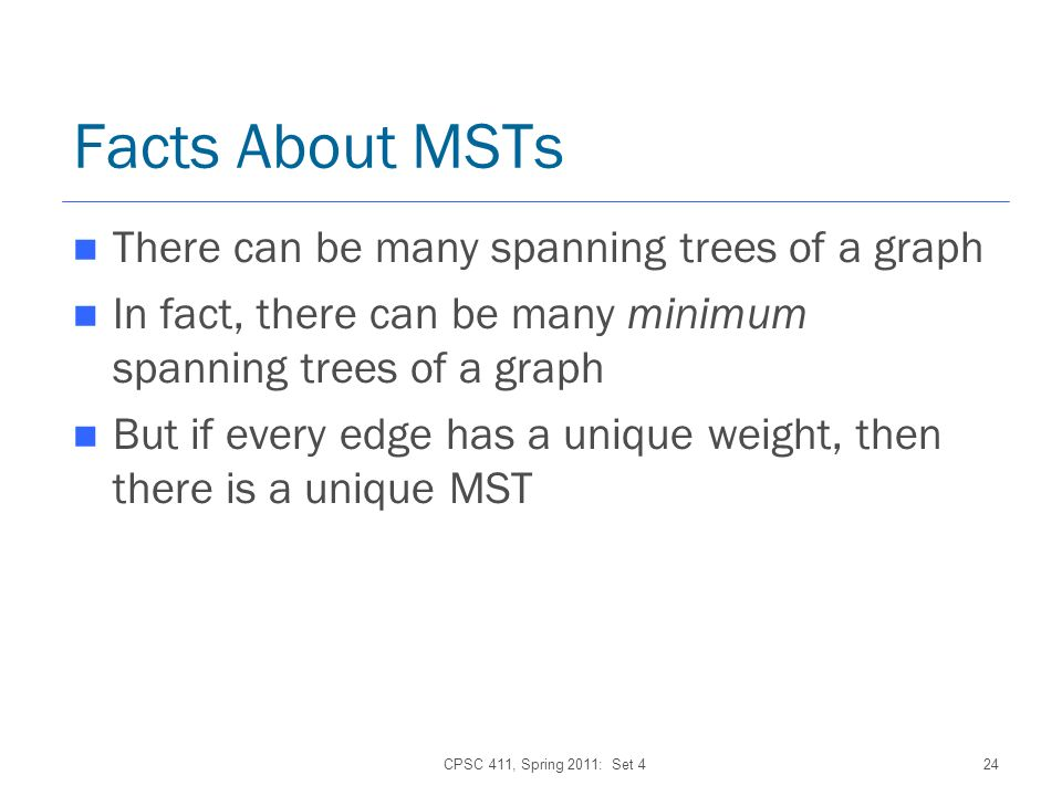 CPSC 411, Spring 2011: Set 424 Facts About MSTs There can be many spanning trees of a graph In fact, there can be many minimum spanning trees of a graph But if every edge has a unique weight, then there is a unique MST