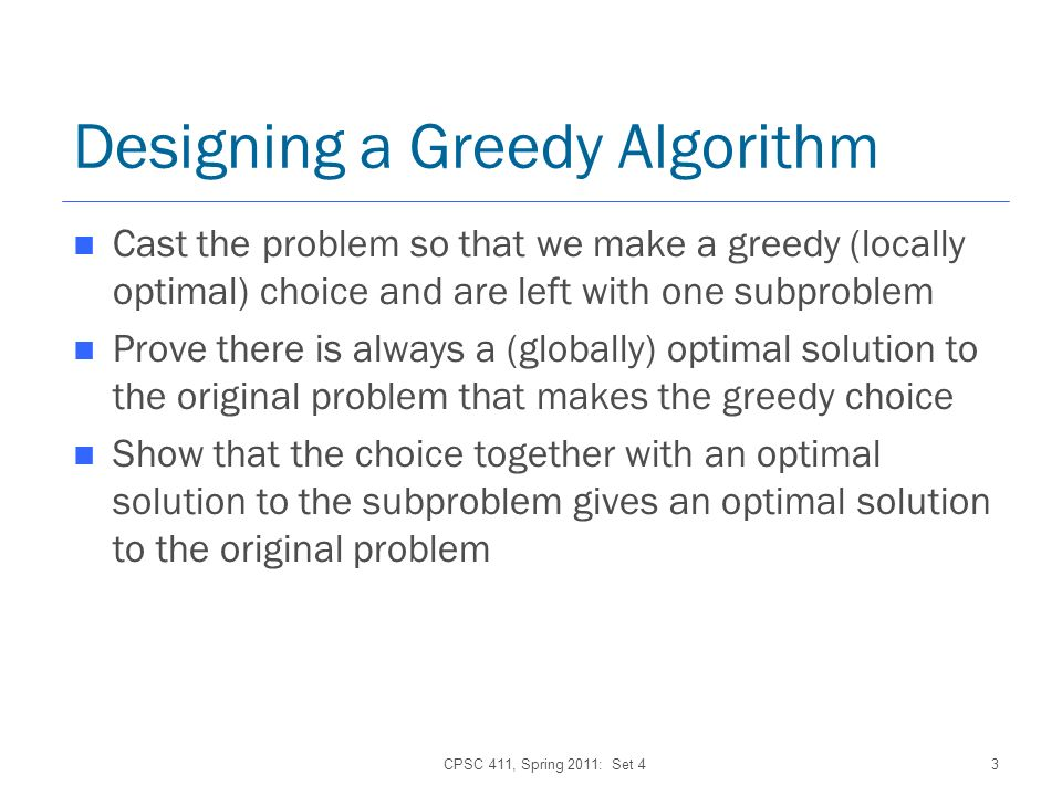 CPSC 411, Spring 2011: Set 43 Designing a Greedy Algorithm Cast the problem so that we make a greedy (locally optimal) choice and are left with one subproblem Prove there is always a (globally) optimal solution to the original problem that makes the greedy choice Show that the choice together with an optimal solution to the subproblem gives an optimal solution to the original problem