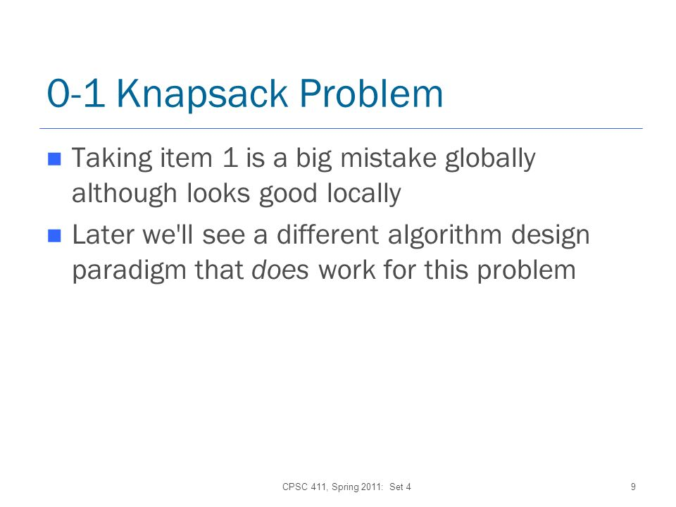 CPSC 411, Spring 2011: Set 49 0-1 Knapsack Problem Taking item 1 is a big mistake globally although looks good locally Later we ll see a different algorithm design paradigm that does work for this problem