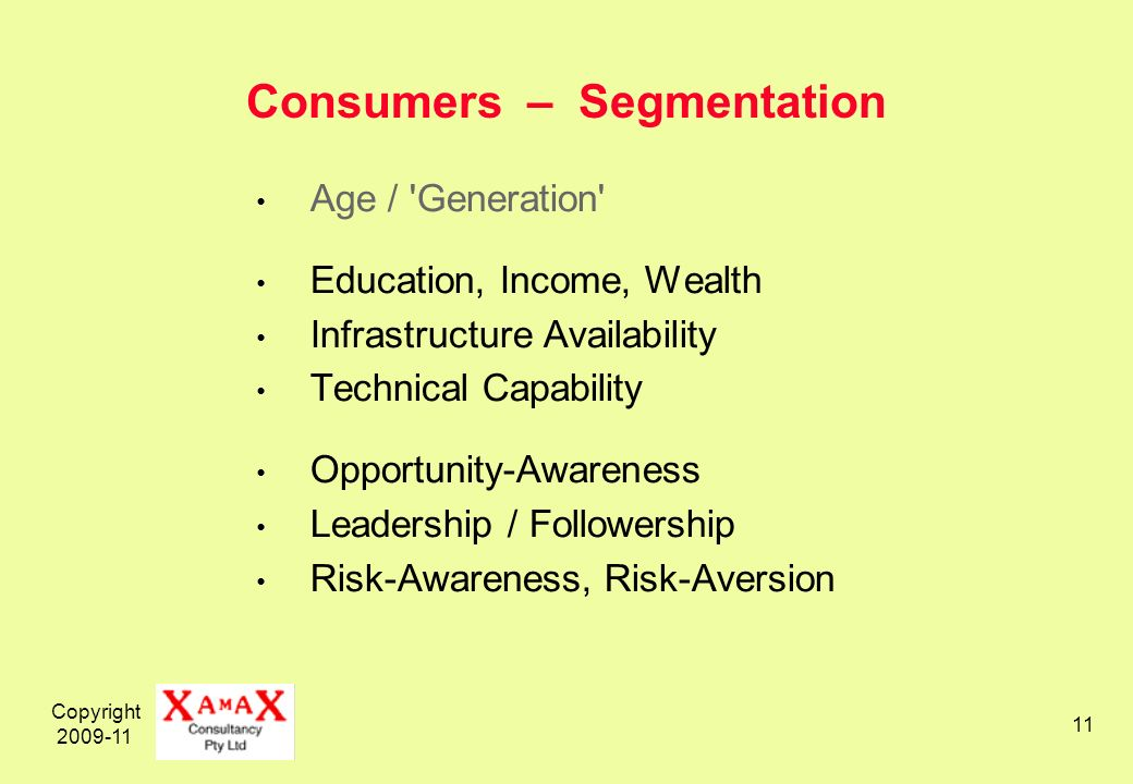 Copyright Consumers – Segmentation Age / Generation Education, Income, Wealth Infrastructure Availability Technical Capability Opportunity-Awareness Leadership / Followership Risk-Awareness, Risk-Aversion