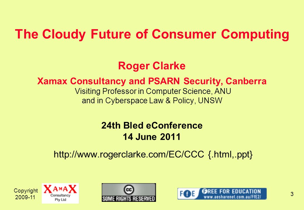 Copyright Roger Clarke Xamax Consultancy and PSARN Security, Canberra Visiting Professor in Computer Science, ANU and in Cyberspace Law & Policy, UNSW 24th Bled eConference 14 June {.html,.ppt} The Cloudy Future of Consumer Computing