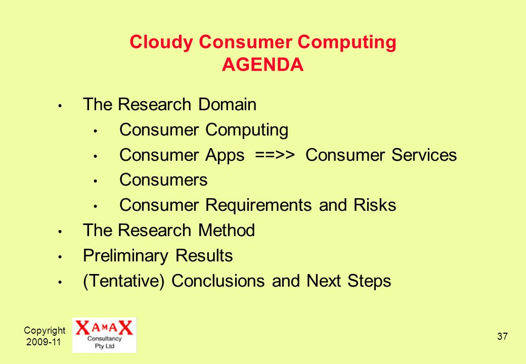Copyright Cloudy Consumer Computing AGENDA The Research Domain Consumer Computing Consumer Apps ==>> Consumer Services Consumers Consumer Requirements and Risks The Research Method Preliminary Results (Tentative) Conclusions and Next Steps