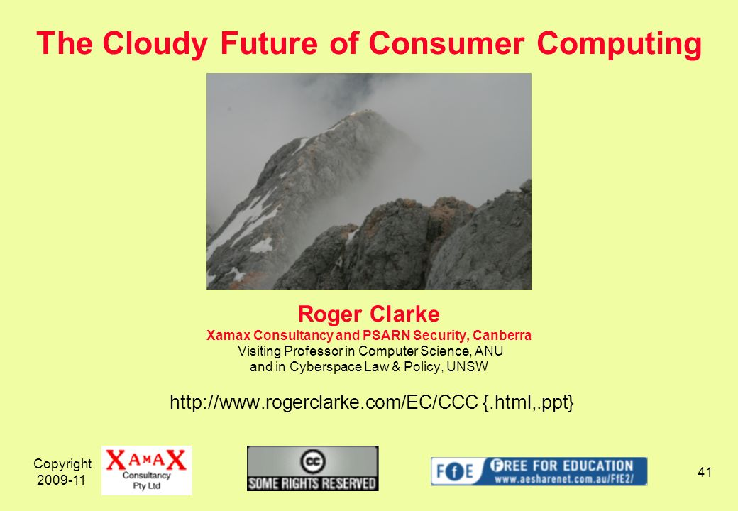 Copyright Roger Clarke Xamax Consultancy and PSARN Security, Canberra Visiting Professor in Computer Science, ANU and in Cyberspace Law & Policy, UNSW   {.html,.ppt} The Cloudy Future of Consumer Computing
