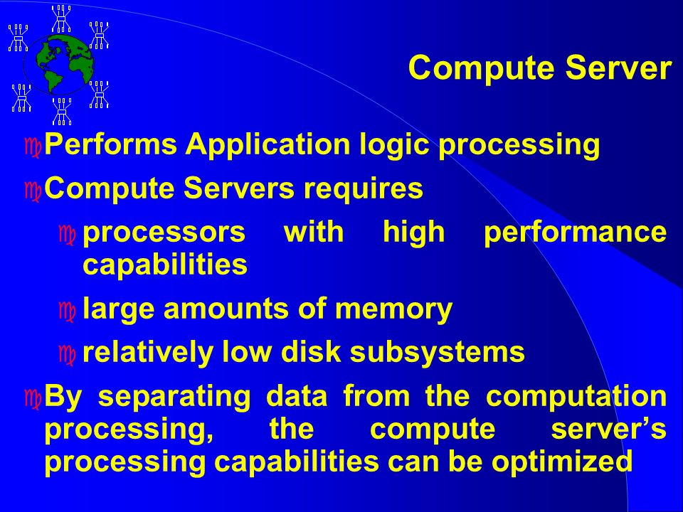 Compute Server c Performs Application logic processing c Compute Servers requires c processors with high performance capabilities c large amounts of memory c relatively low disk subsystems c By separating data from the computation processing, the compute servers processing capabilities can be optimized