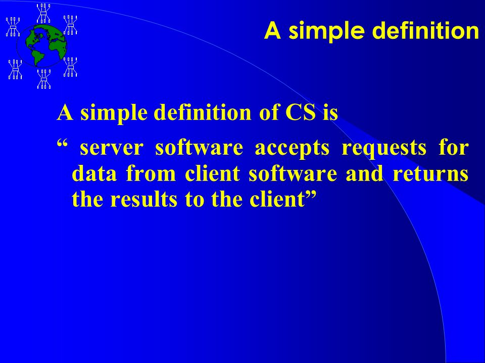 A simple definition A simple definition of CS is server software accepts requests for data from client software and returns the results to the client