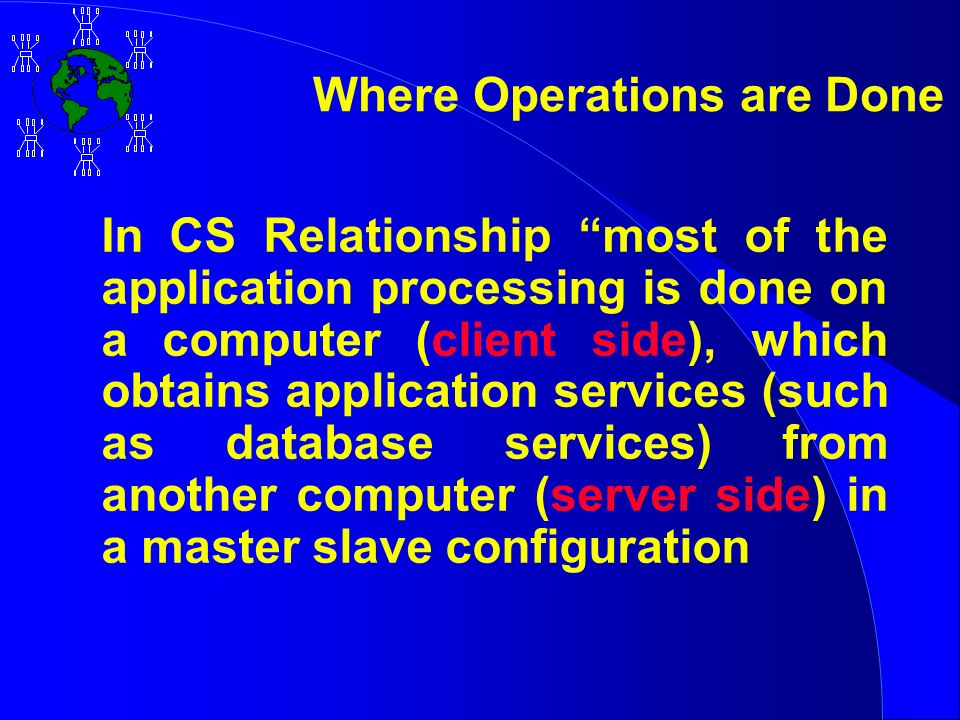 Where Operations are Done In CS Relationship most of the application processing is done on a computer (client side), which obtains application services (such as database services) from another computer (server side) in a master slave configuration