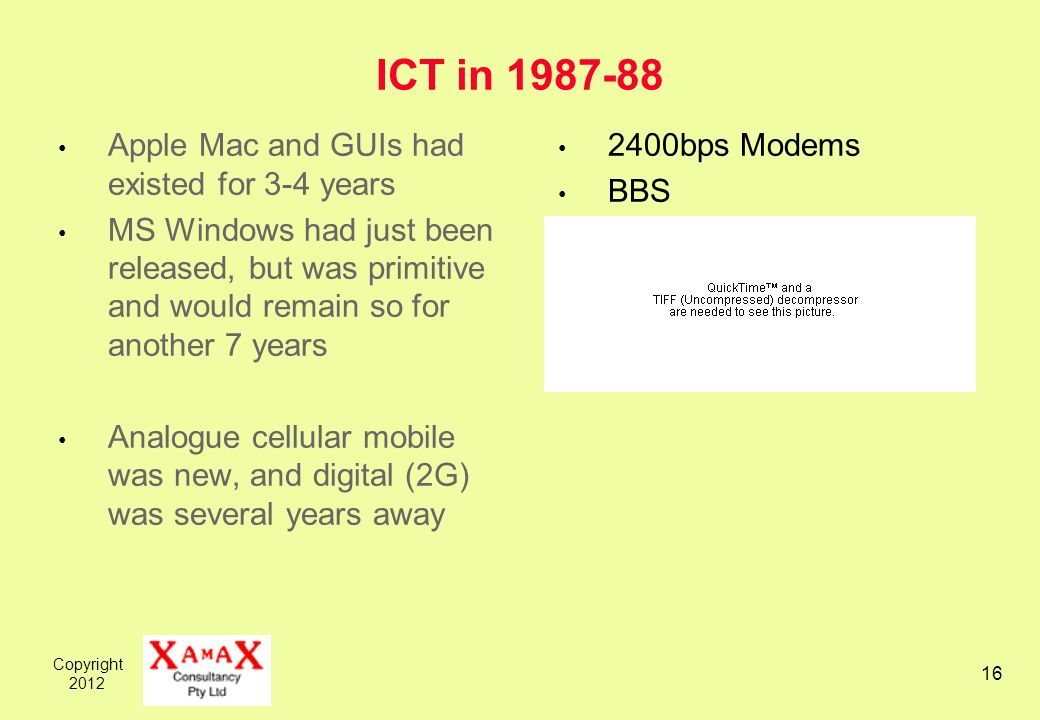 Copyright ICT in Apple Mac and GUIs had existed for 3-4 years MS Windows had just been released, but was primitive and would remain so for another 7 years Analogue cellular mobile was new, and digital (2G) was several years away 2400bps Modems BBS