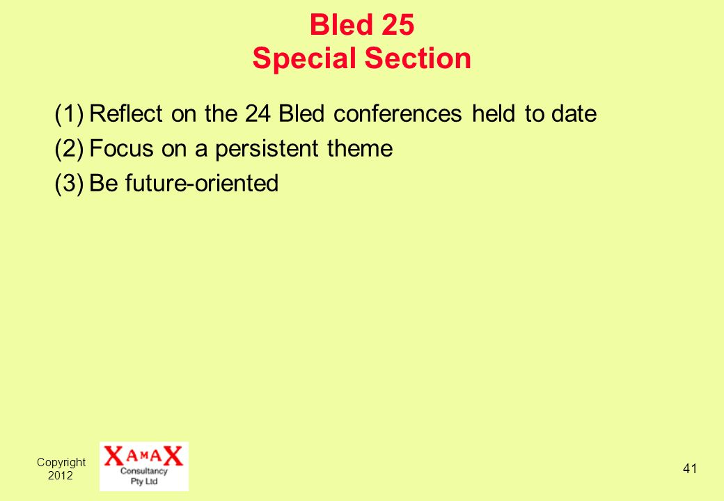 Copyright Bled 25 Special Section (1)Reflect on the 24 Bled conferences held to date (2)Focus on a persistent theme (3)Be future-oriented